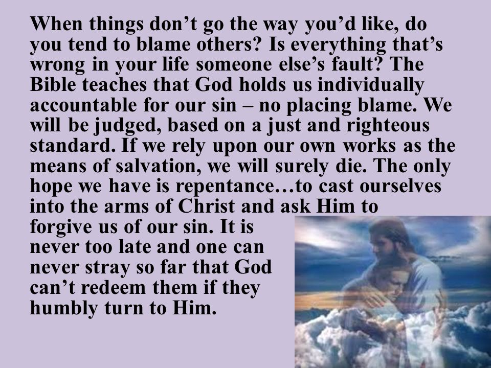 When things don't go the way you'd like, do you tend to blame others? Is everything that's wrong in your life someone else's fault? The Bible teaches