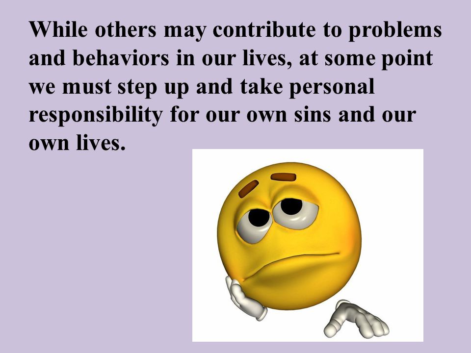 While others may contribute to problems and behaviors in our lives, at some point we must step up and take personal responsibility for our own sins an