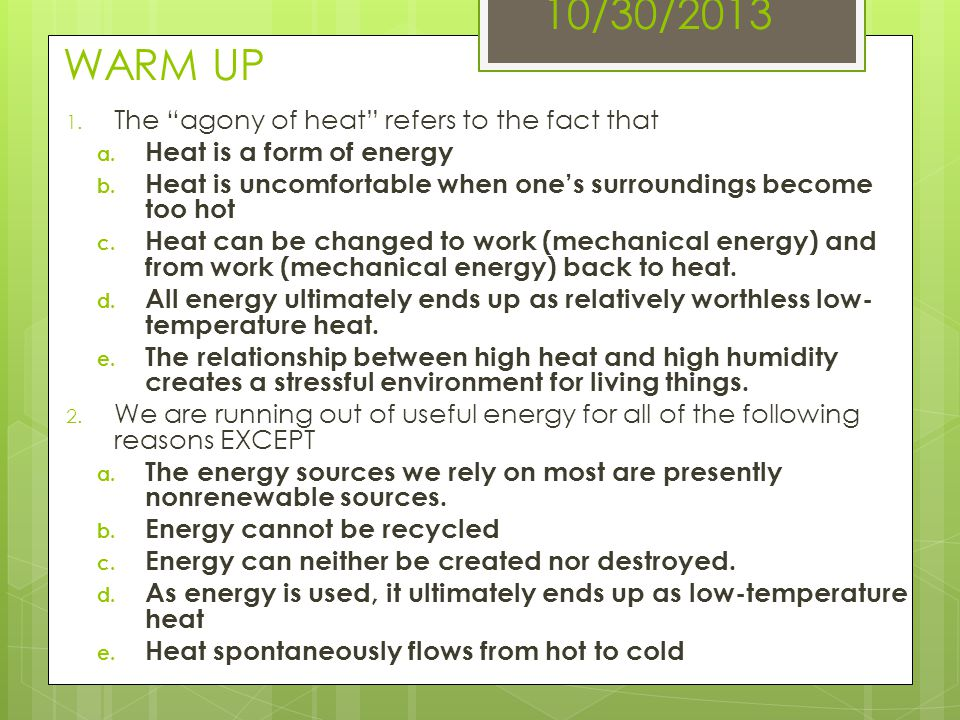 "10/30/2013 WARM UP 1. The ""agony of heat"" refers to the fact that a. Heat is a form of energy b. Heat is uncomfortable when one's surroundings become"
