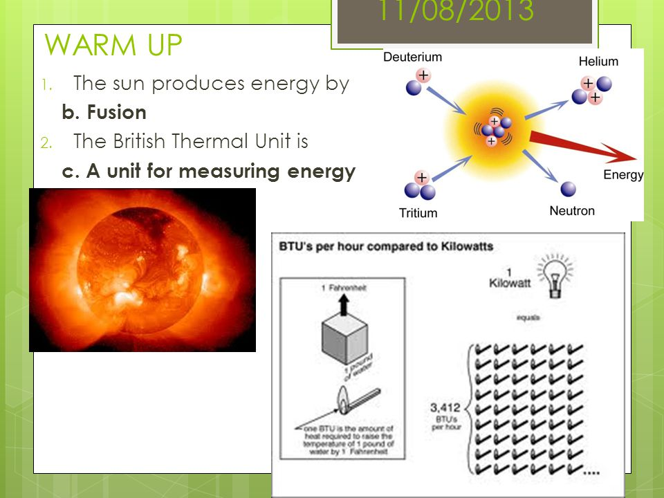11/08/2013 WARM UP 1. The sun produces energy by b. Fusion 2. The British Thermal Unit is c. A unit for measuring energy