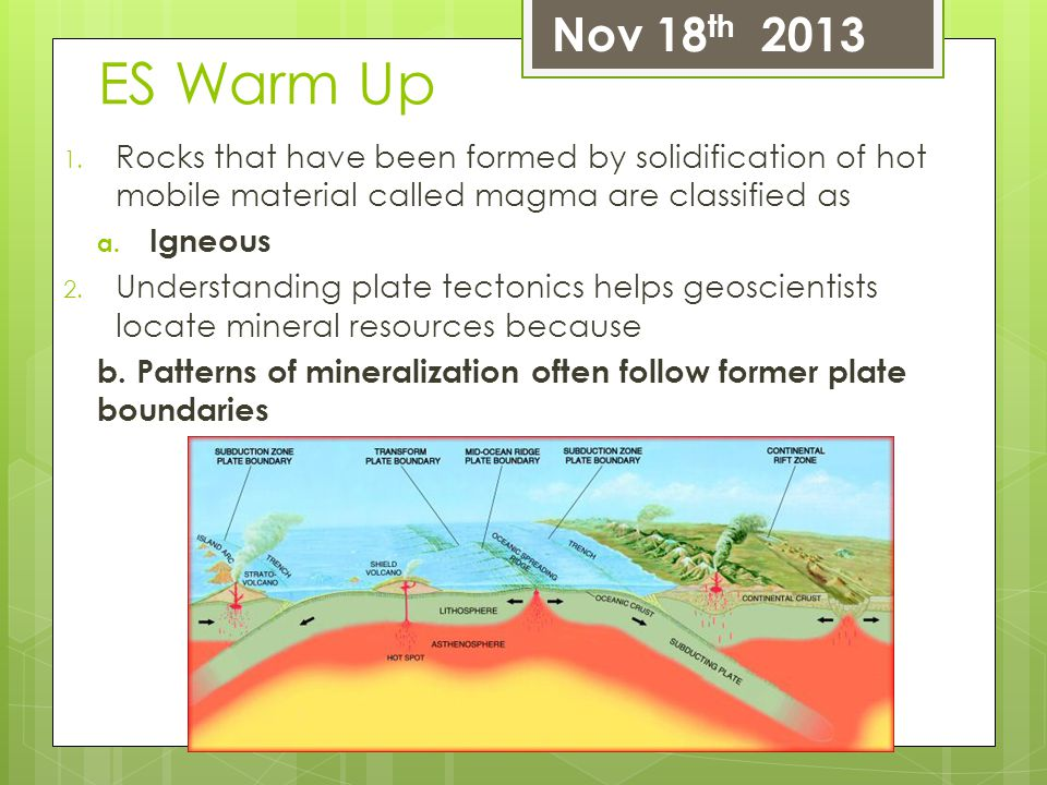 ES Warm Up 1. Rocks that have been formed by solidification of hot mobile material called magma are classified as a. Igneous 2. Understanding plate te
