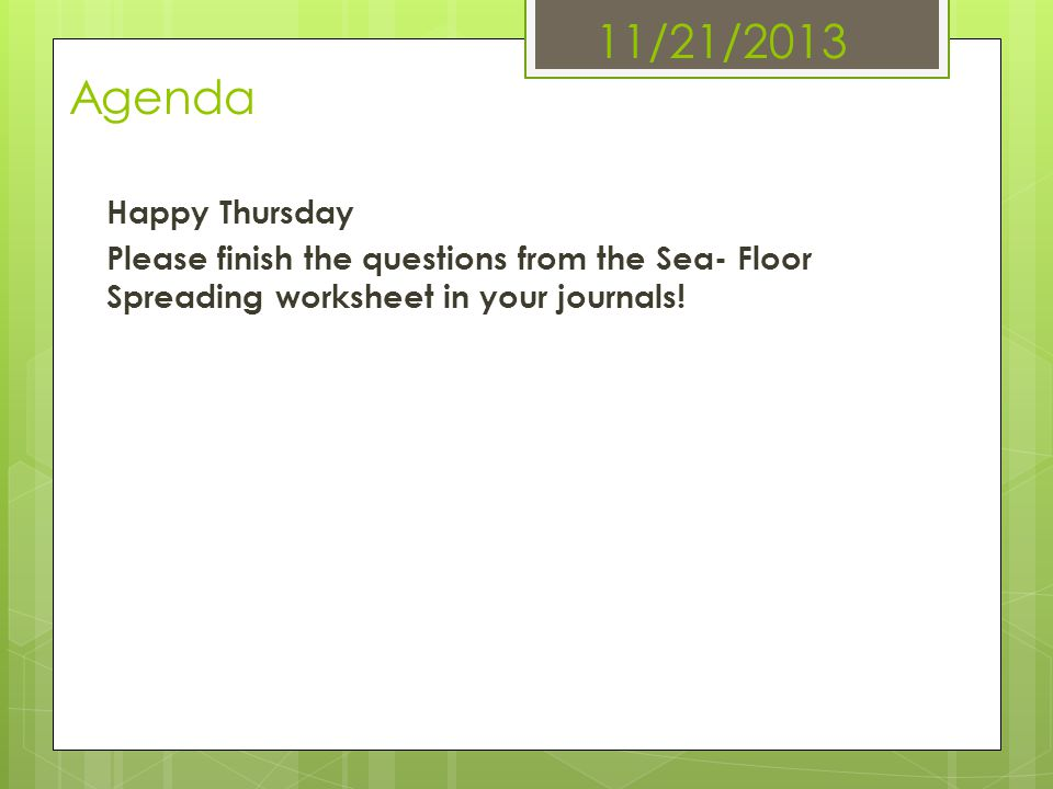 11/21/2013 Agenda Happy Thursday Please finish the questions from the Sea- Floor Spreading worksheet in your journals!