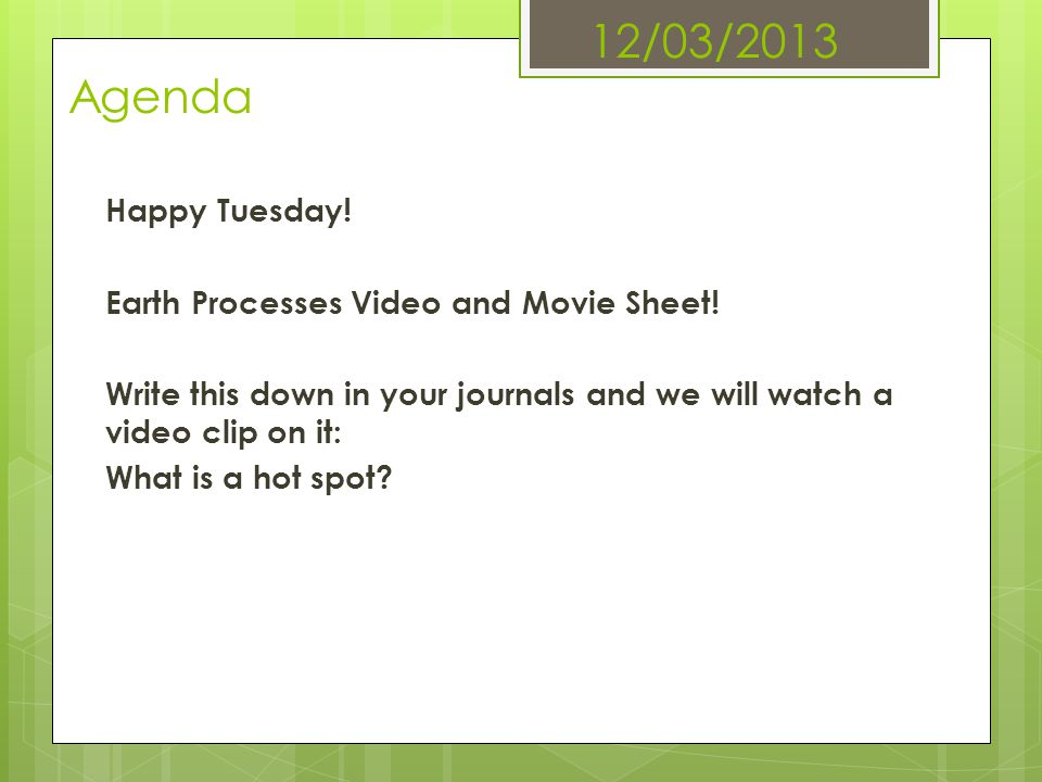 12/03/2013 Agenda Happy Tuesday! Earth Processes Video and Movie Sheet! Write this down in your journals and we will watch a video clip on it: What is