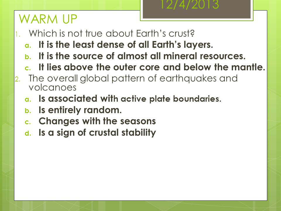 12/4/2013 WARM UP 1. Which is not true about Earth's crust? a. It is the least dense of all Earth's layers. b. It is the source of almost all mineral