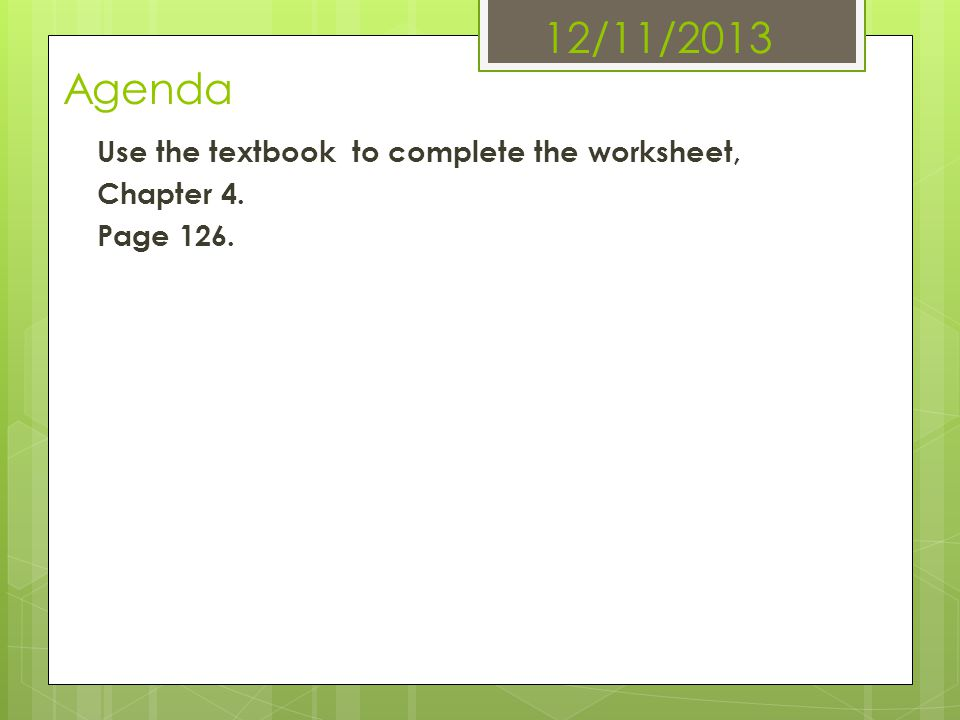 12/11/2013 Agenda Use the textbook to complete the worksheet, Chapter 4. Page 126.