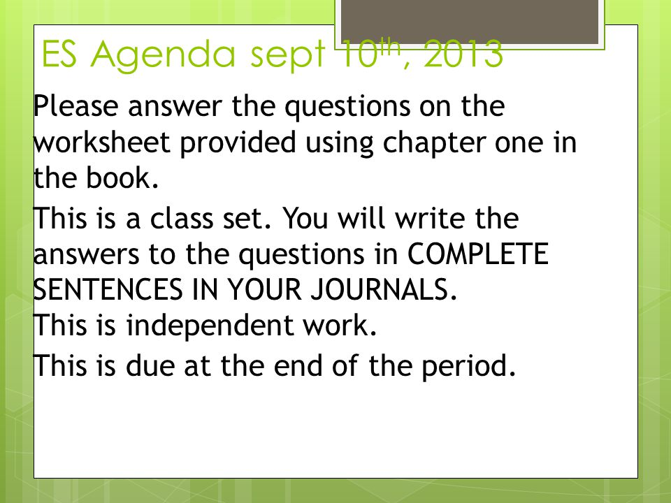 ES Agenda sept 10 th, 2013 Please answer the questions on the worksheet provided using chapter one in the book. This is a class set. You will write th