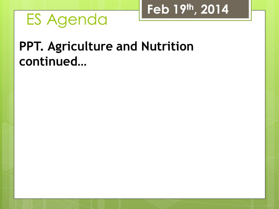 ES Agenda Feb 19 th, 2014 PPT. Agriculture and Nutrition continued…