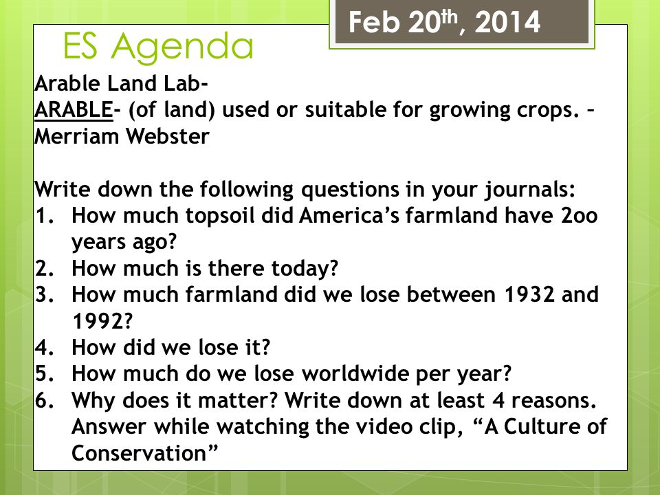 ES Agenda Feb 20 th, 2014 Arable Land Lab- ARABLE- (of land) used or suitable for growing crops. – Merriam Webster Write down the following questions