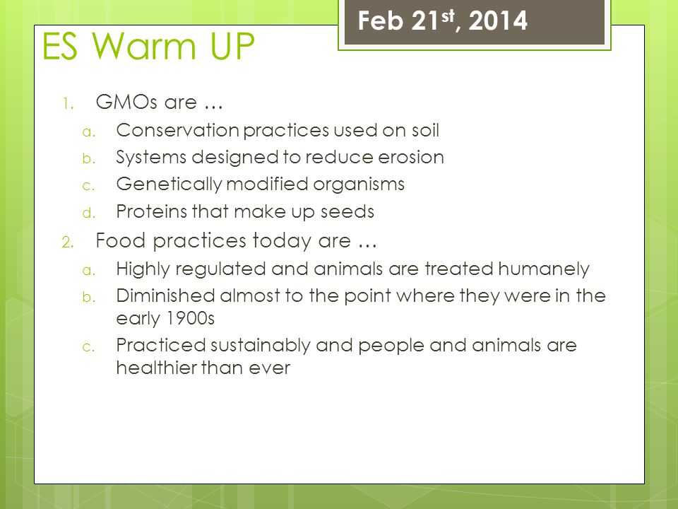 ES Warm UP 1. GMOs are … a. Conservation practices used on soil b. Systems designed to reduce erosion c. Genetically modified organisms d. Proteins th