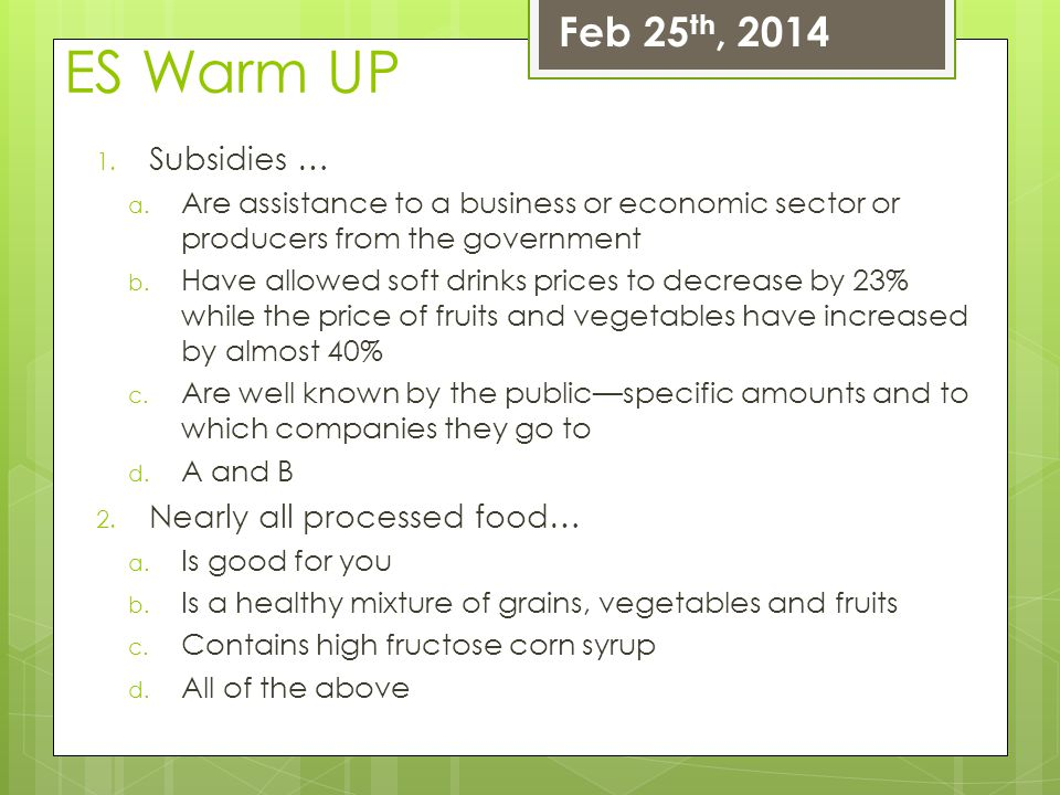 ES Warm UP 1. Subsidies … a. Are assistance to a business or economic sector or producers from the government b. Have allowed soft drinks prices to de