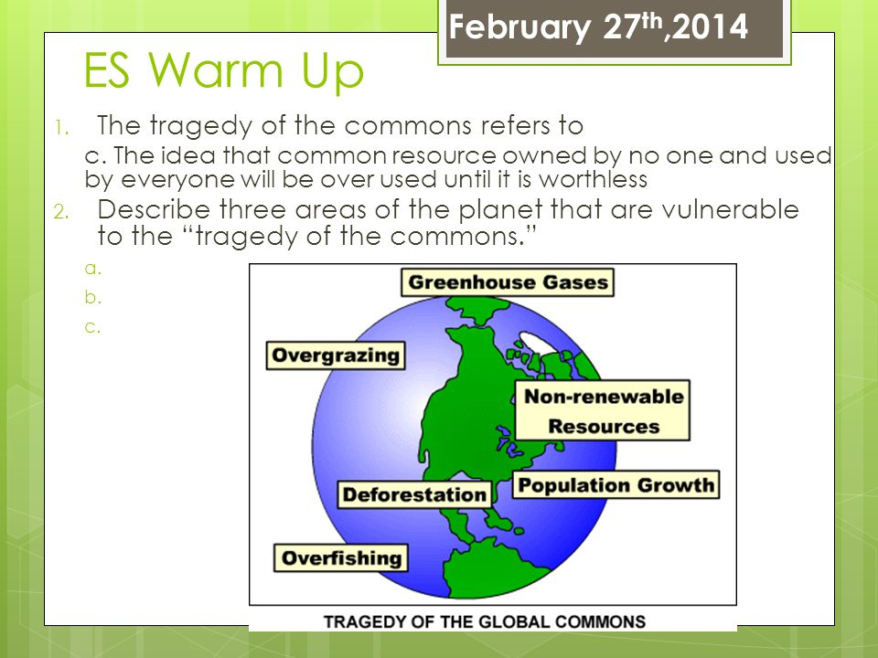 ES Warm Up 1. The tragedy of the commons refers to c. The idea that common resource owned by no one and used by everyone will be over used until it is