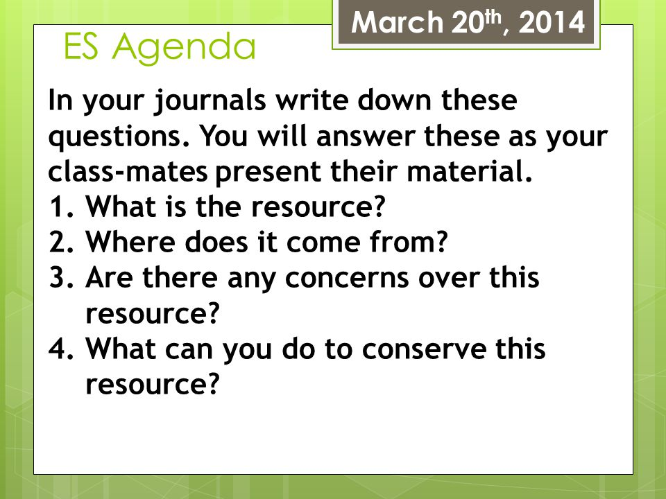 ES Agenda March 20 th, 2014 In your journals write down these questions. You will answer these as your class-mates present their material. 1.What is t