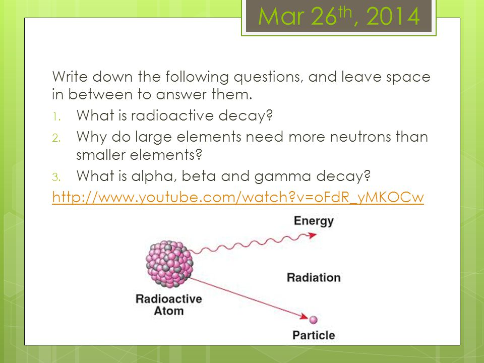 Mar 26 th, 2014 Write down the following questions, and leave space in between to answer them. 1. What is radioactive decay? 2. Why do large elements