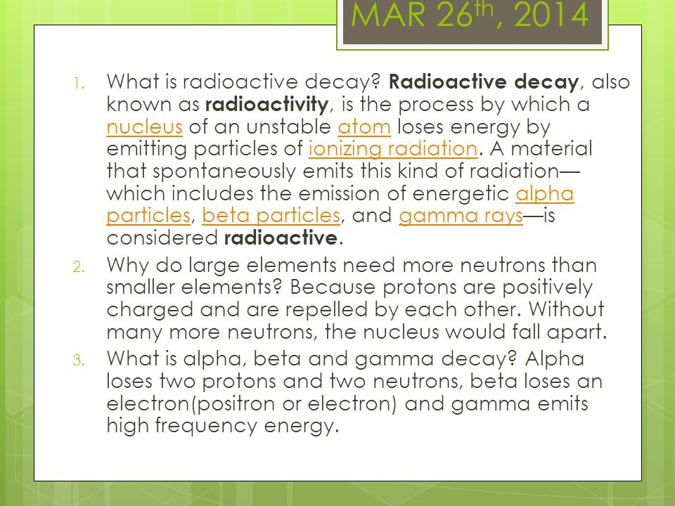 MAR 26 th, 2014 1. What is radioactive decay? Radioactive decay, also known as radioactivity, is the process by which a nucleus of an unstable atom lo
