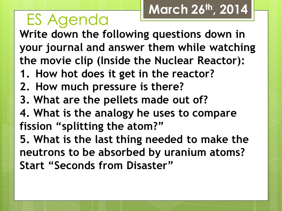 ES Agenda March 26 th, 2014 Write down the following questions down in your journal and answer them while watching the movie clip (Inside the Nuclear