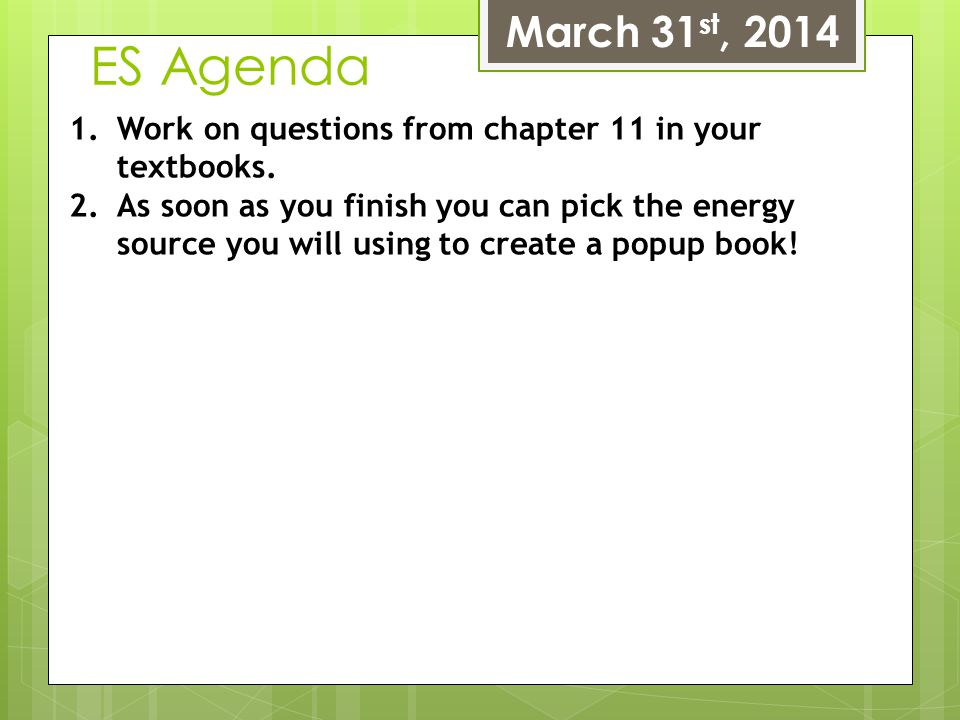 ES Agenda March 31 st, 2014 1.Work on questions from chapter 11 in your textbooks. 2.As soon as you finish you can pick the energy source you will usi