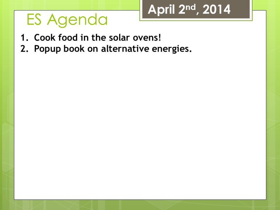 ES Agenda April 2 nd, 2014 1.Cook food in the solar ovens! 2.Popup book on alternative energies.