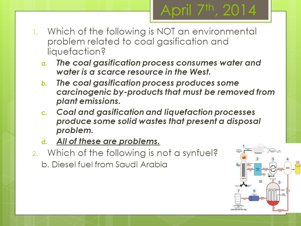April 7 th, 2014 1. Which of the following is NOT an environmental problem related to coal gasification and liquefaction? a. The coal gasification pro
