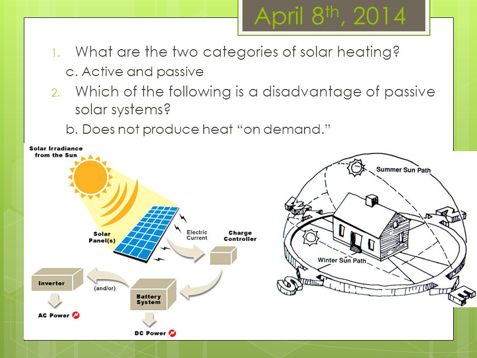 April 8 th, 2014 1. What are the two categories of solar heating? c. Active and passive 2. Which of the following is a disadvantage of passive solar s