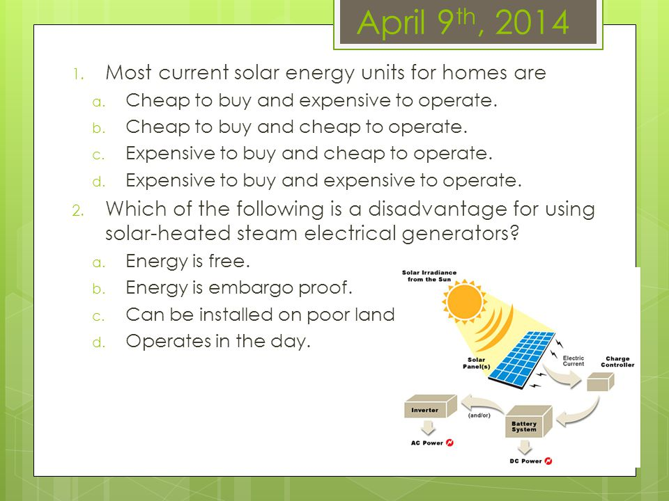 April 9 th, 2014 1. Most current solar energy units for homes are a. Cheap to buy and expensive to operate. b. Cheap to buy and cheap to operate. c. E
