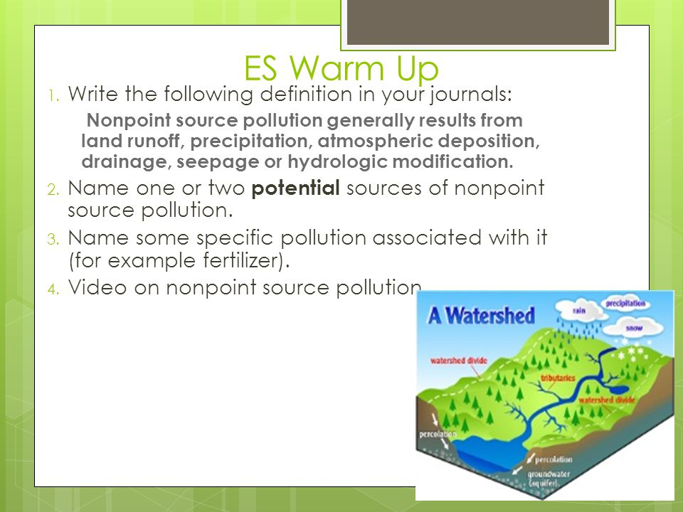 ES Warm Up 1. Write the following definition in your journals: Nonpoint source pollution generally results from land runoff, precipitation, atmospheri