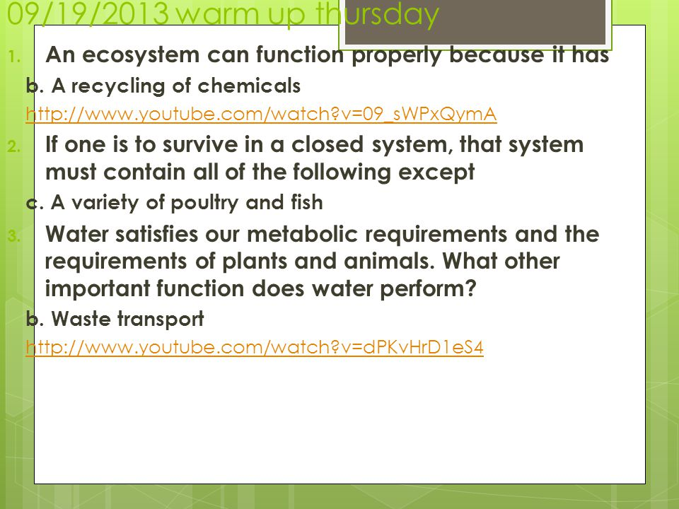09/19/2013 warm up thursday 1. An ecosystem can function properly because it has b. A recycling of chemicals http://www.youtube.com/watch?v=09_sWPxQym