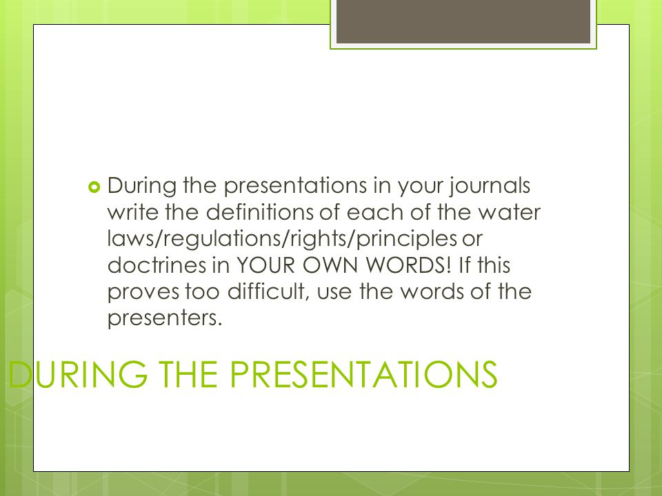 DURING THE PRESENTATIONS  During the presentations in your journals write the definitions of each of the water laws/regulations/rights/principles or