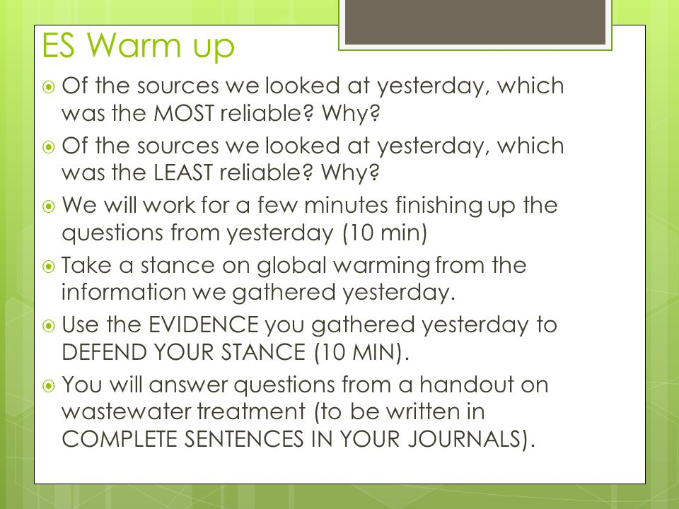 ES Warm up  Of the sources we looked at yesterday, which was the MOST reliable? Why?  Of the sources we looked at yesterday, which was the LEAST rel