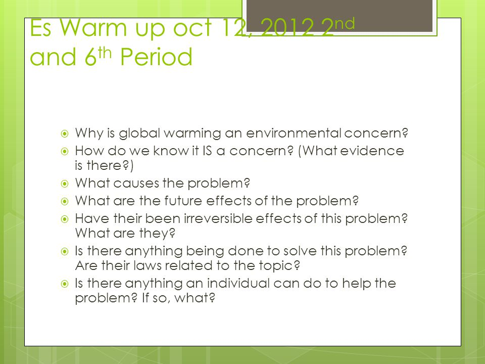 Es Warm up oct 12, 2012 2 nd and 6 th Period  Why is global warming an environmental concern?  How do we know it IS a concern? (What evidence is the