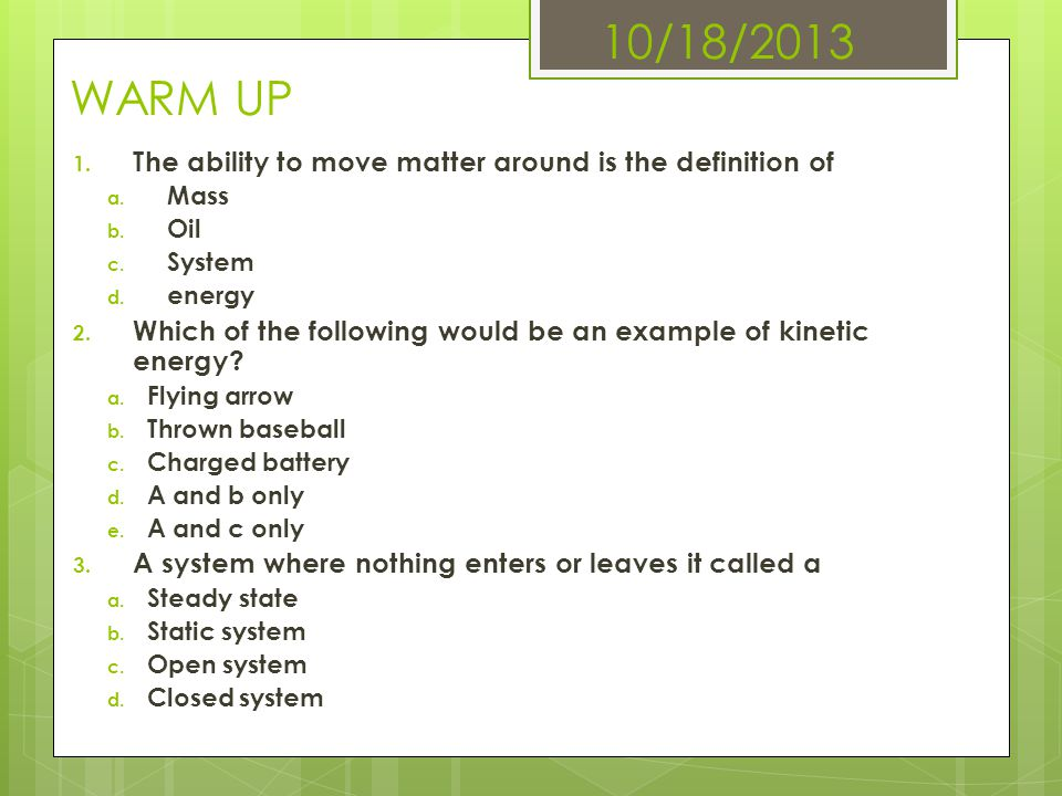 10/18/2013 WARM UP 1. The ability to move matter around is the definition of a. Mass b. Oil c. System d. energy 2. Which of the following would be an