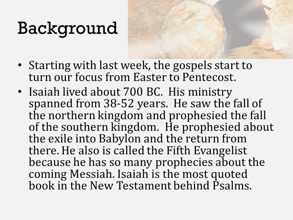 Background Starting with last week, the gospels start to turn our focus from Easter to Pentecost. Isaiah lived about 700 BC. His ministry spanned from