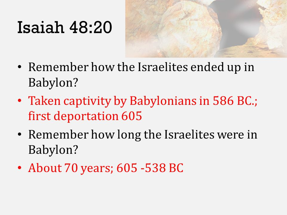 Isaiah 48:20 Remember how the Israelites ended up in Babylon? Taken captivity by Babylonians in 586 BC.; first deportation 605 Remember how long the I