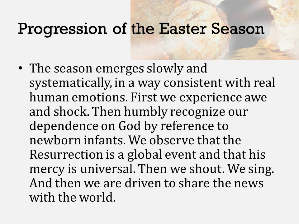 Progression of the Easter Season The season emerges slowly and systematically, in a way consistent with real human emotions. First we experience awe a