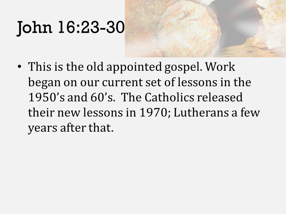 John 16:23-30 This is the old appointed gospel. Work began on our current set of lessons in the 1950's and 60's. The Catholics released their new less