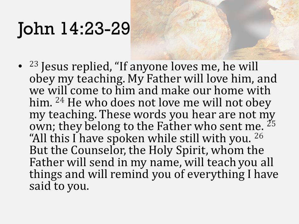 "John 14:23-29 23 Jesus replied, ""If anyone loves me, he will obey my teaching. My Father will love him, and we will come to him and make our home with"