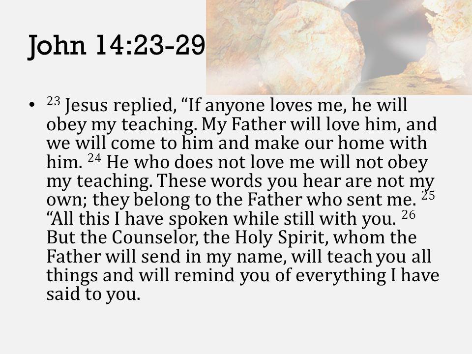 John 14:23-29 23 Jesus replied, If anyone loves me, he will obey my teaching.