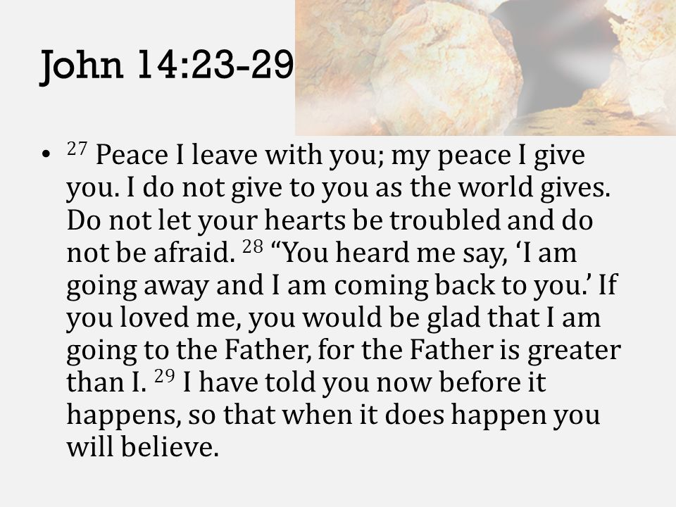 John 14:23-29 27 Peace I leave with you; my peace I give you. I do not give to you as the world gives. Do not let your hearts be troubled and do not b