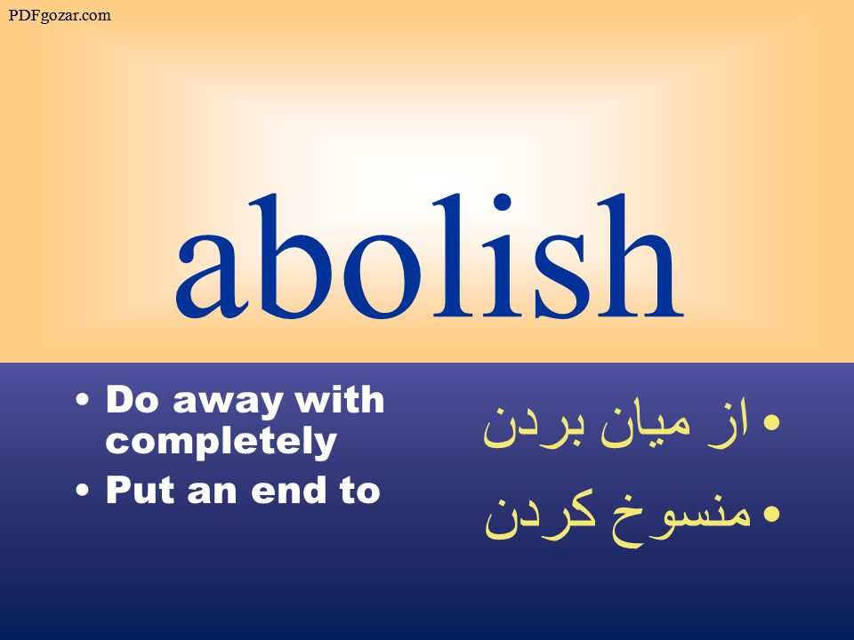 abolish Do away with completely Put an end to از ميان بردن منسوخ كردن PDFgozar.com