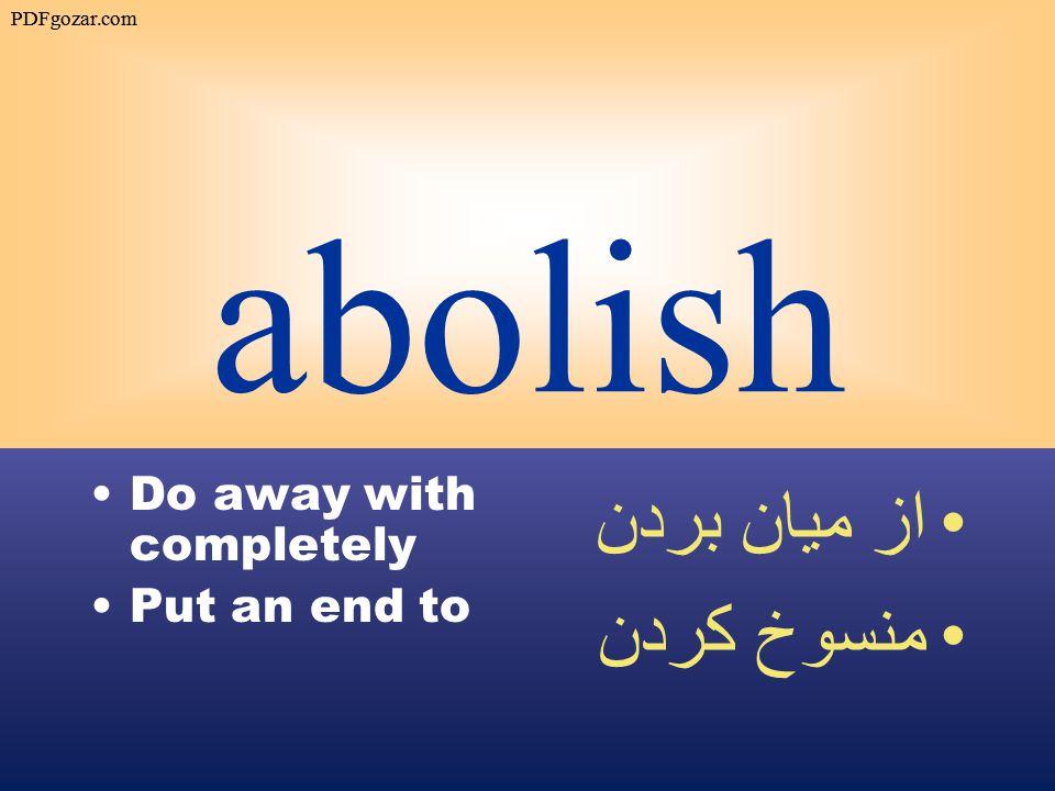 abolish Do away with completely Put an end to از ميان بردن منسوخ كردن PDFgozar.com