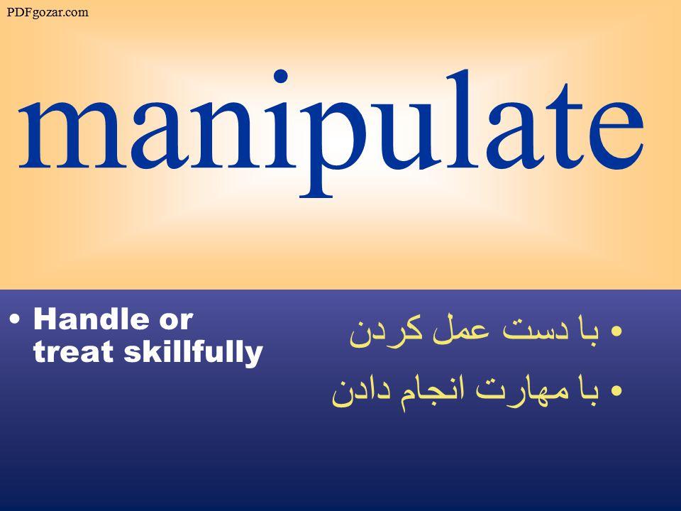 manipulate Handle or treat skillfully با دست عمل كردن با مهارت انجام دادن PDFgozar.com