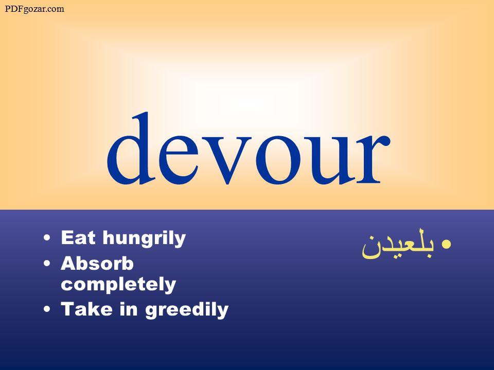 devour Eat hungrily Absorb completely Take in greedily بلعيدن PDFgozar.com