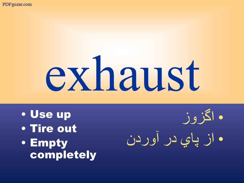 exhaust Use up Tire out Empty completely اگزوز از پاي در آوردن PDFgozar.com
