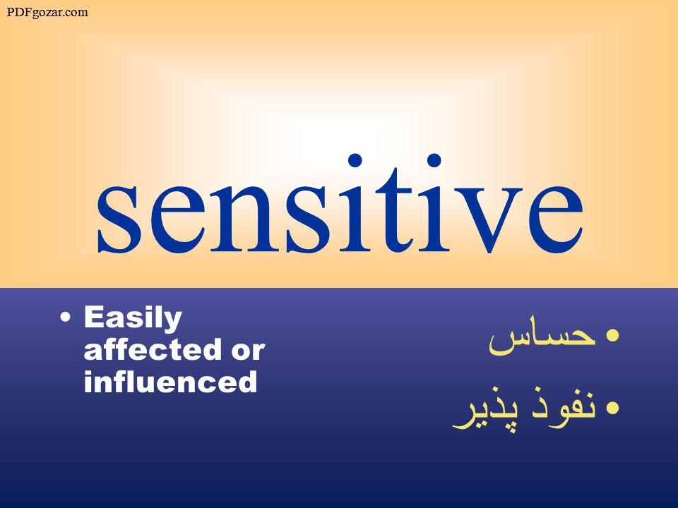 sensitive Easily affected or influenced حساس نفوذ پذير PDFgozar.com