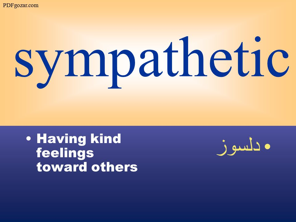 sympathetic Having kind feelings toward others دلسوز PDFgozar.com