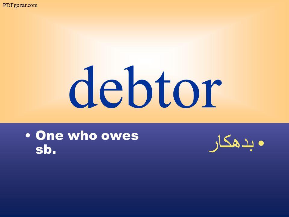 debtor One who owes sb. بدهكار PDFgozar.com