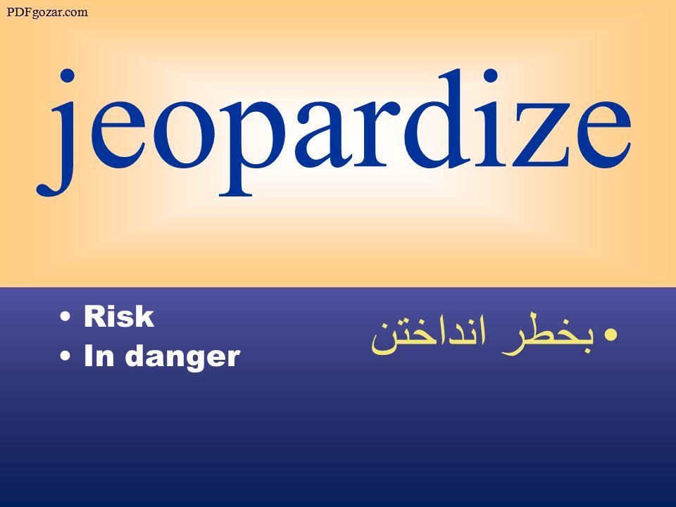 jeopardize Risk In danger بخطر انداختن PDFgozar.com