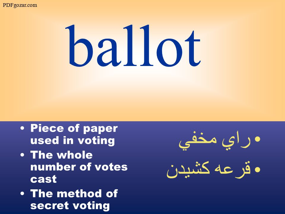 ballot Piece of paper used in voting The whole number of votes cast The method of secret voting راي مخفي قرعه كشيدن PDFgozar.com