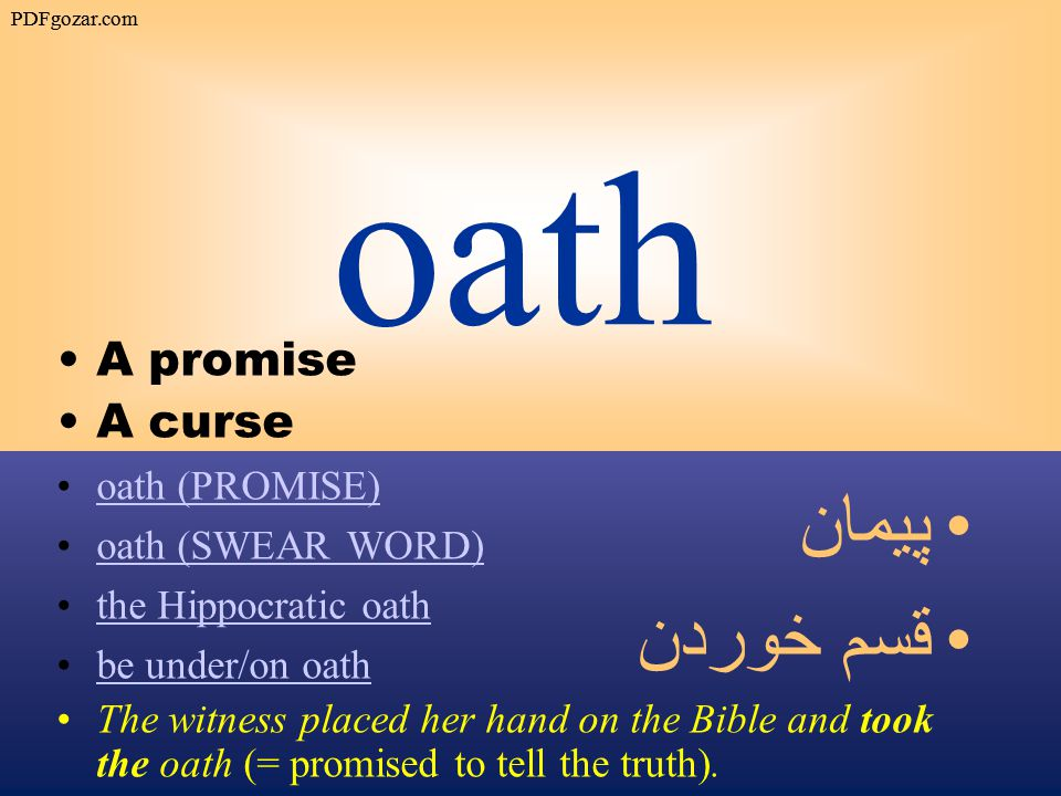 oath A promise A curse oath (PROMISE) oath (SWEAR WORD) the Hippocratic oath be under/on oath The witness placed her hand on the Bible and took the oath (= promised to tell the truth).