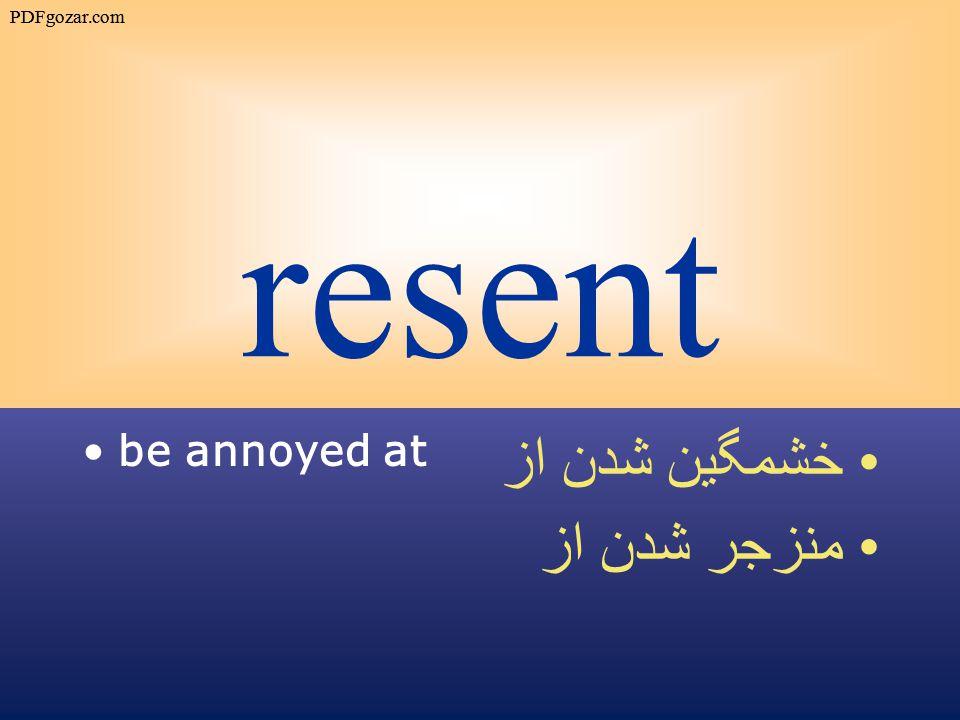 resent be annoyed at خشمگين شدن از منزجر شدن از PDFgozar.com
