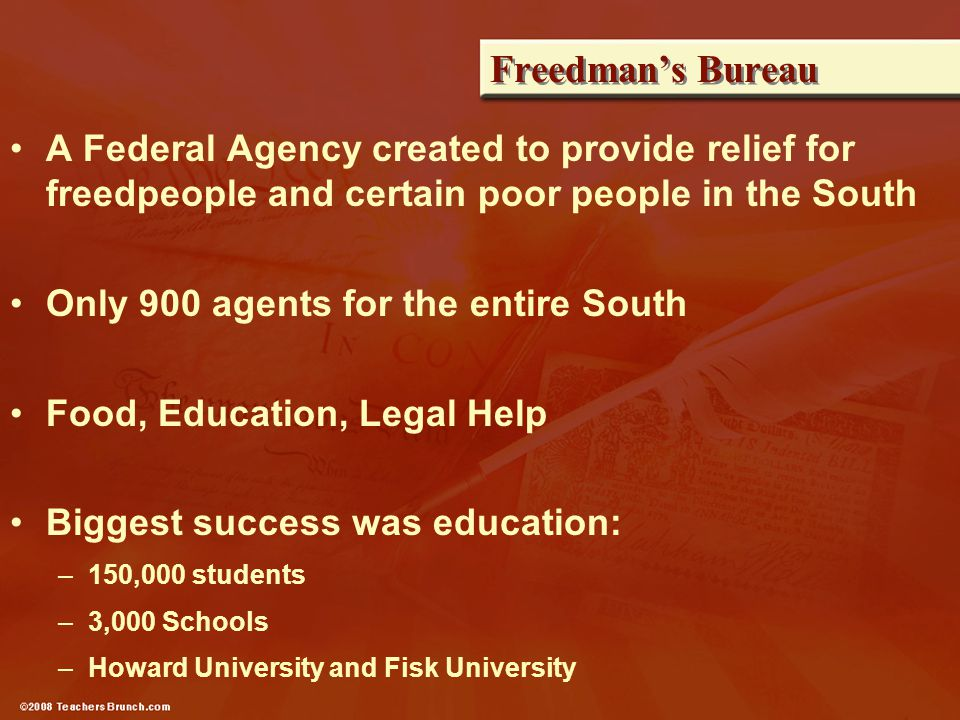Freedman's Bureau A Federal Agency created to provide relief for freedpeople and certain poor people in the South Only 900 agents for the entire South Food, Education, Legal Help Biggest success was education: –150,000 students –3,000 Schools –Howard University and Fisk University